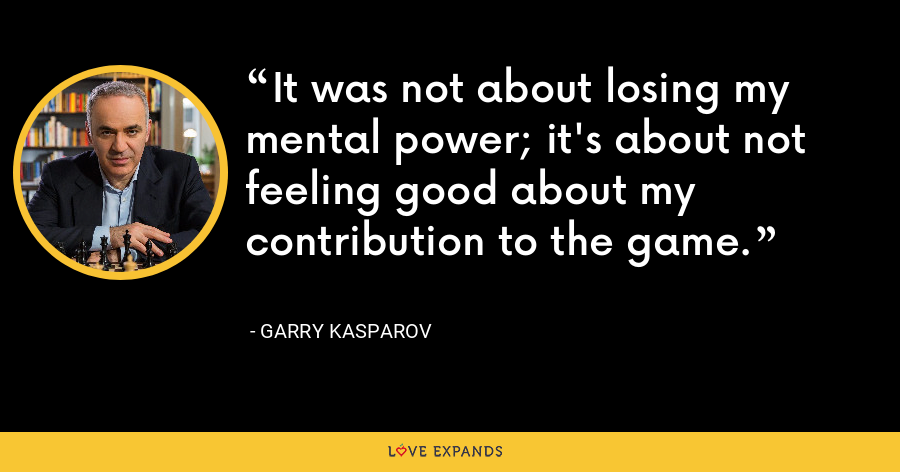 It was not about losing my mental power; it's about not feeling good about my contribution to the game. - Garry Kasparov