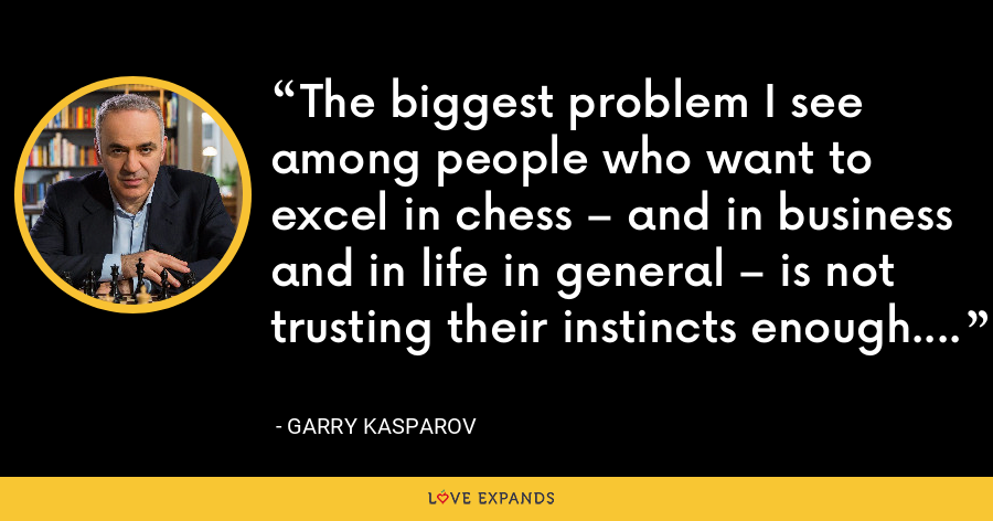The biggest problem I see among people who want to excel in chess – and in business and in life in general – is not trusting their instincts enough. - Garry Kasparov