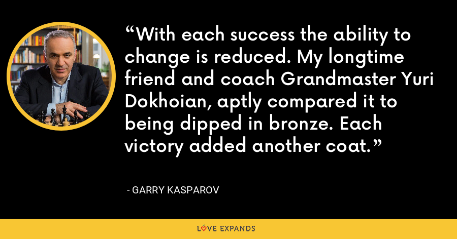 With each success the ability to change is reduced. My longtime friend and coach Grandmaster Yuri Dokhoian, aptly compared it to being dipped in bronze. Each victory added another coat. - Garry Kasparov