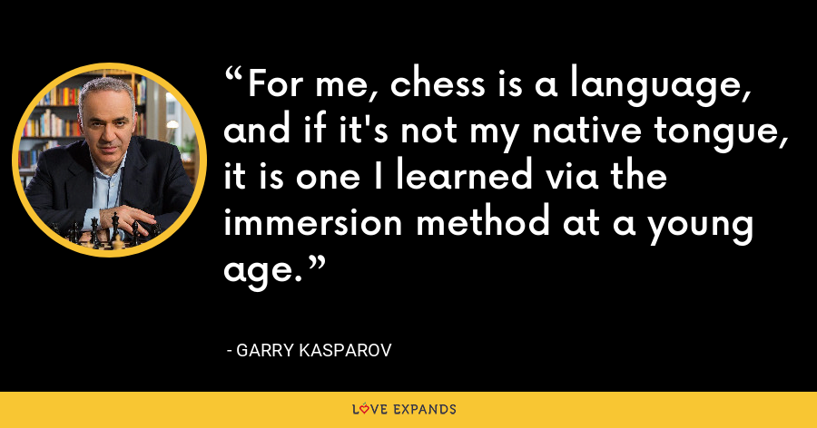 For me, chess is a language, and if it's not my native tongue, it is one I learned via the immersion method at a young age. - Garry Kasparov