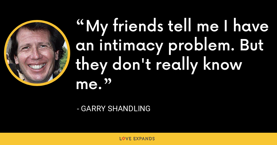 My friends tell me I have an intimacy problem. But they don't really know me. - Garry Shandling