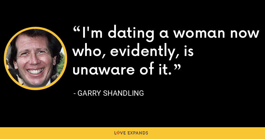 I'm dating a woman now who, evidently, is unaware of it. - Garry Shandling