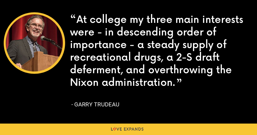 At college my three main interests were - in descending order of importance - a steady supply of recreational drugs, a 2-S draft deferment, and overthrowing the Nixon administration. - Garry Trudeau
