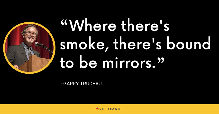 Where there's smoke, there's bound to be mirrors. - Garry Trudeau