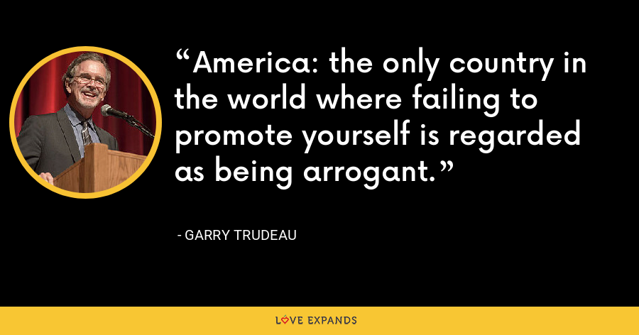 America: the only country in the world where failing to promote yourself is regarded as being arrogant. - Garry Trudeau