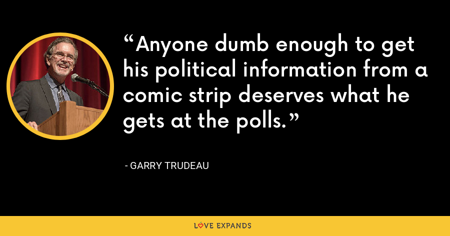 Anyone dumb enough to get his political information from a comic strip deserves what he gets at the polls. - Garry Trudeau