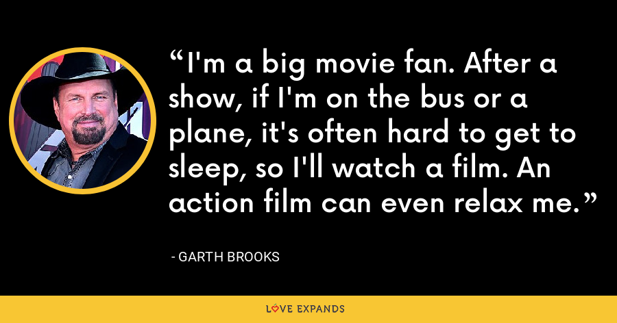 I'm a big movie fan. After a show, if I'm on the bus or a plane, it's often hard to get to sleep, so I'll watch a film. An action film can even relax me. - Garth Brooks