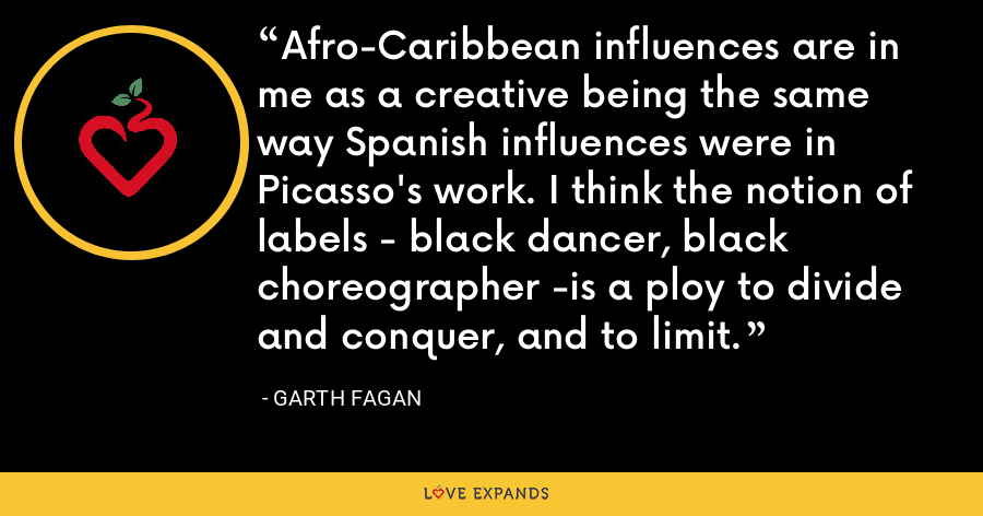 Afro-Caribbean influences are in me as a creative being the same way Spanish influences were in Picasso's work. I think the notion of labels - black dancer, black choreographer -is a ploy to divide and conquer, and to limit. - Garth Fagan