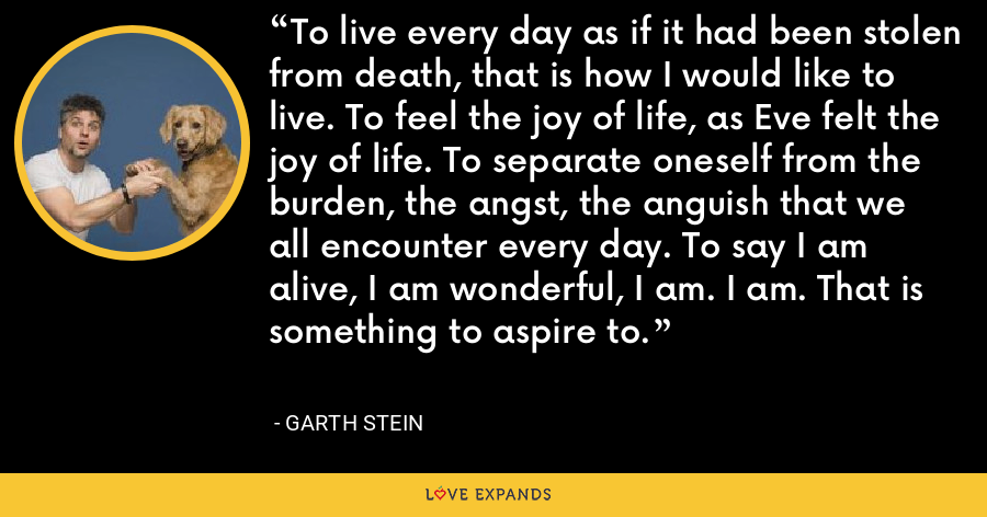 To live every day as if it had been stolen from death, that is how I would like to live. To feel the joy of life, as Eve felt the joy of life. To separate oneself from the burden, the angst, the anguish that we all encounter every day. To say I am alive, I am wonderful, I am. I am. That is something to aspire to. - Garth Stein