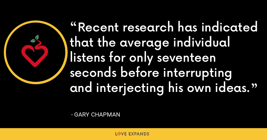 Recent research has indicated that the average individual listens for only seventeen seconds before interrupting and interjecting his own ideas. - Gary Chapman