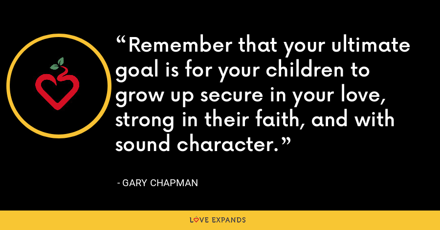 Remember that your ultimate goal is for your children to grow up secure in your love, strong in their faith, and with sound character. - Gary Chapman