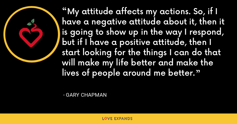 My attitude affects my actions. So, if I have a negative attitude about it, then it is going to show up in the way I respond, but if I have a positive attitude, then I start looking for the things I can do that will make my life better and make the lives of people around me better. - Gary Chapman