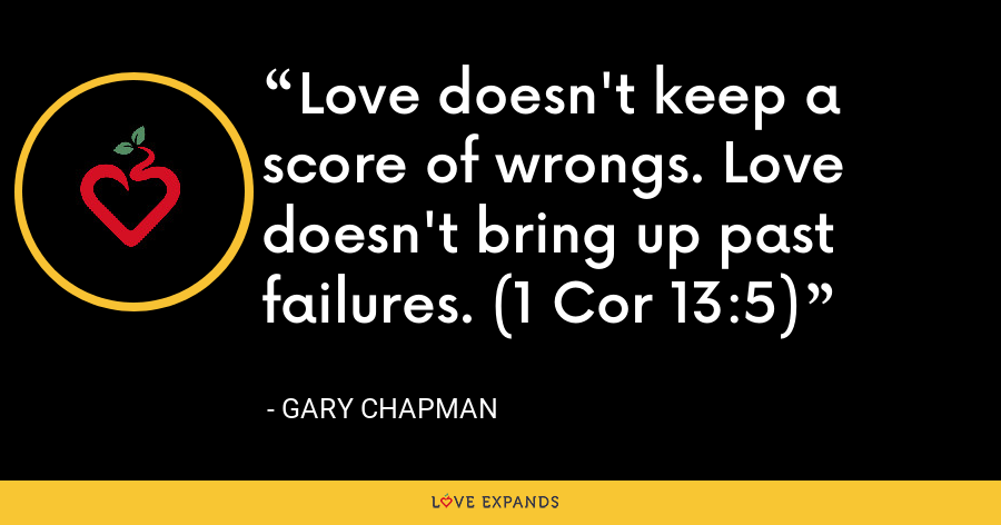 Love doesn't keep a score of wrongs. Love doesn't bring up past failures. (1 Cor 13:5) - Gary Chapman