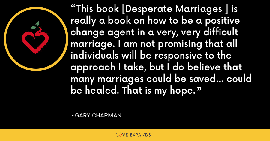 This book [Desperate Marriages ] is really a book on how to be a positive change agent in a very, very difficult marriage. I am not promising that all individuals will be responsive to the approach I take, but I do believe that many marriages could be saved... could be healed. That is my hope. - Gary Chapman