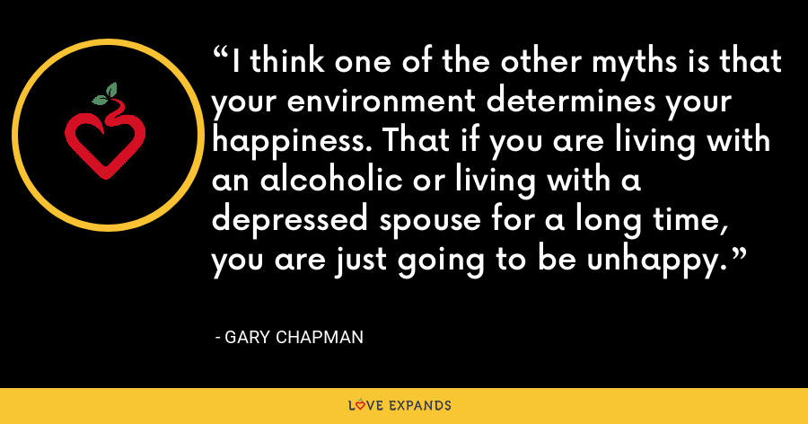 I think one of the other myths is that your environment determines your happiness. That if you are living with an alcoholic or living with a depressed spouse for a long time, you are just going to be unhappy. - Gary Chapman