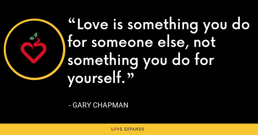 Love is something you do for someone else, not something you do for yourself. - Gary Chapman