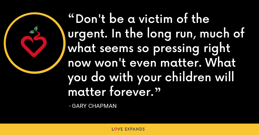 Don't be a victim of the urgent. In the long run, much of what seems so pressing right now won't even matter. What you do with your children will matter forever. - Gary Chapman