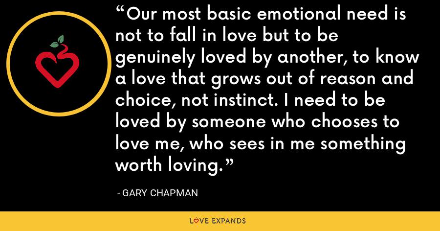 Our most basic emotional need is not to fall in love but to be genuinely loved by another, to know a love that grows out of reason and choice, not instinct. I need to be loved by someone who chooses to love me, who sees in me something worth loving. - Gary Chapman