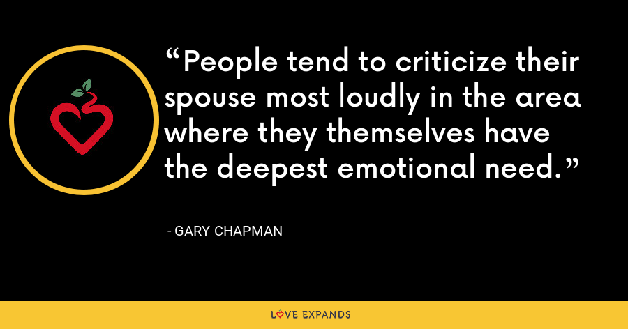 People tend to criticize their spouse most loudly in the area where they themselves have the deepest emotional need. - Gary Chapman