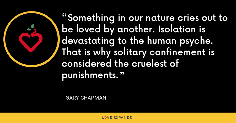 Something in our nature cries out to be loved by another. Isolation is devastating to the human psyche. That is why solitary confinement is considered the cruelest of punishments. - Gary Chapman