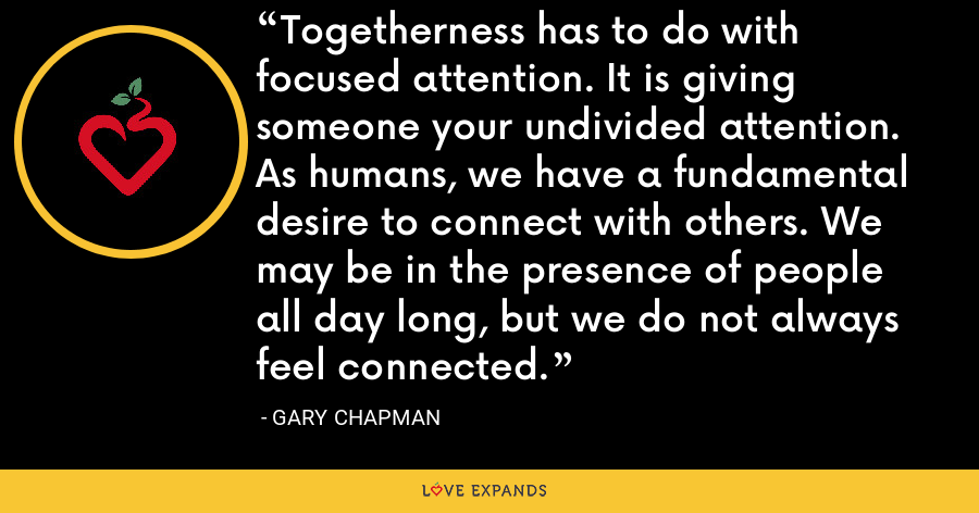 Togetherness has to do with focused attention. It is giving someone your undivided attention. As humans, we have a fundamental desire to connect with others. We may be in the presence of people all day long, but we do not always feel connected. - Gary Chapman