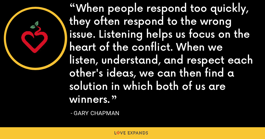 When people respond too quickly, they often respond to the wrong issue. Listening helps us focus on the heart of the conflict. When we listen, understand, and respect each other's ideas, we can then find a solution in which both of us are winners. - Gary Chapman