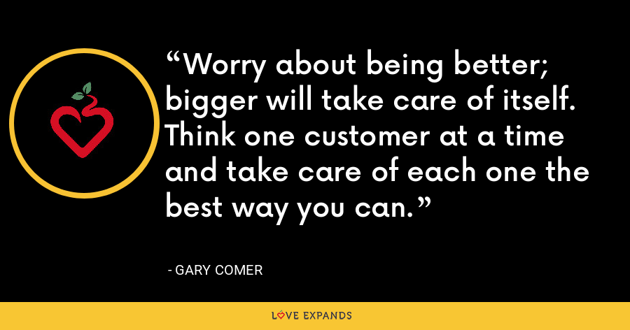 Worry about being better; bigger will take care of itself. Think one customer at a time and take care of each one the best way you can. - Gary Comer