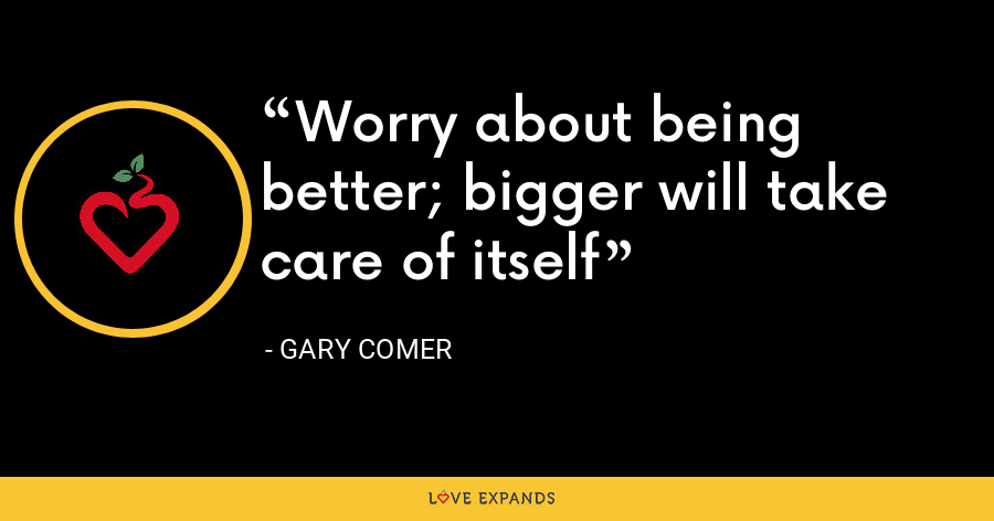 Worry about being better; bigger will take care of itself - Gary Comer
