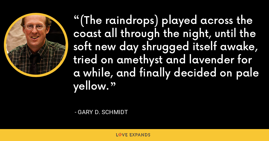 (The raindrops) played across the coast all through the night, until the soft new day shrugged itself awake, tried on amethyst and lavender for a while, and finally decided on pale yellow. - Gary D. Schmidt