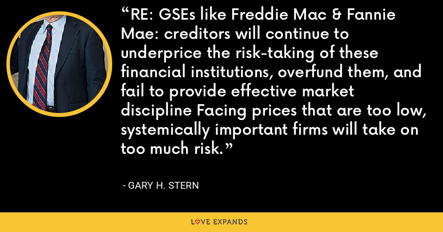 RE: GSEs like Freddie Mac & Fannie Mae: creditors will continue to underprice the risk-taking of these financial institutions, overfund them, and fail to provide effective market discipline Facing prices that are too low, systemically important firms will take on too much risk. - Gary H. Stern