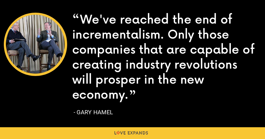 We've reached the end of incrementalism. Only those companies that are capable of creating industry revolutions will prosper in the new economy. - Gary Hamel