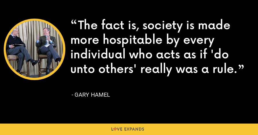 The fact is, society is made more hospitable by every individual who acts as if 'do unto others' really was a rule. - Gary Hamel