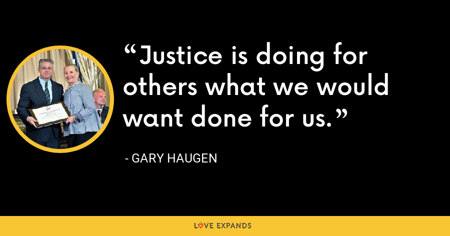 Justice is doing for others what we would want done for us. - Gary Haugen