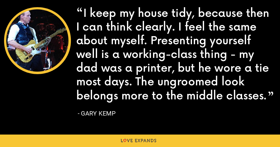 I keep my house tidy, because then I can think clearly. I feel the same about myself. Presenting yourself well is a working-class thing - my dad was a printer, but he wore a tie most days. The ungroomed look belongs more to the middle classes. - Gary Kemp