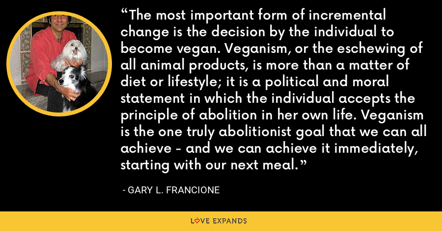 The most important form of incremental change is the decision by the individual to become vegan. Veganism, or the eschewing of all animal products, is more than a matter of diet or lifestyle; it is a political and moral statement in which the individual accepts the principle of abolition in her own life. Veganism is the one truly abolitionist goal that we can all achieve - and we can achieve it immediately, starting with our next meal. - Gary L. Francione