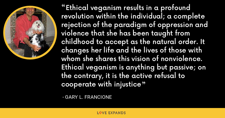 Ethical veganism results in a profound revolution within the individual; a complete rejection of the paradigm of oppression and violence that she has been taught from childhood to accept as the natural order. It changes her life and the lives of those with whom she shares this vision of nonviolence. Ethical veganism is anything but passive; on the contrary, it is the active refusal to cooperate with injustice - Gary L. Francione