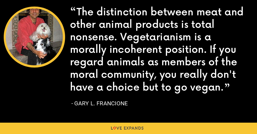 The distinction between meat and other animal products is total nonsense. Vegetarianism is a morally incoherent position. If you regard animals as members of the moral community, you really don't have a choice but to go vegan. - Gary L. Francione