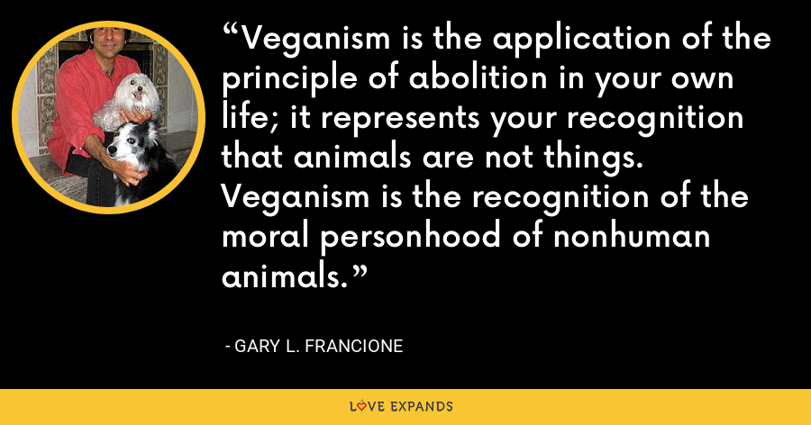 Veganism is the application of the principle of abolition in your own life; it represents your recognition that animals are not things. Veganism is the recognition of the moral personhood of nonhuman animals. - Gary L. Francione