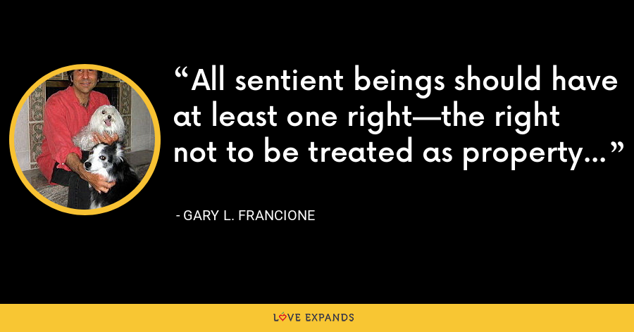 All sentient beings should have at least one right—the right not to be treated as property - Gary L. Francione
