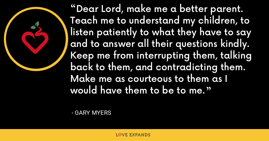 Dear Lord, make me a better parent.  Teach me to understand my children, to listen patiently to what they have to say and to answer all their questions kindly.  Keep me from interrupting them, talking back to them, and contradicting them.  Make me as courteous to them as I would have them to be to me. - Gary Myers