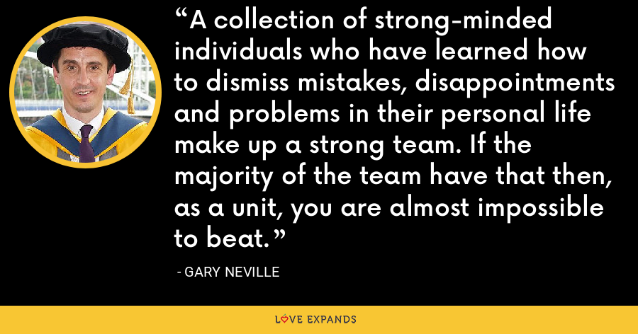 A collection of strong-minded individuals who have learned how to dismiss mistakes, disappointments and problems in their personal life make up a strong team. If the majority of the team have that then, as a unit, you are almost impossible to beat. - Gary Neville