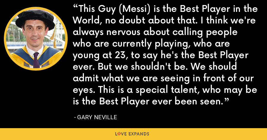 This Guy (Messi) is the Best Player in the World, no doubt about that. I think we're always nervous about calling people who are currently playing, who are young at 23, to say he's the Best Player ever. But we shouldn't be. We should admit what we are seeing in front of our eyes. This is a special talent, who may be is the Best Player ever been seen. - Gary Neville