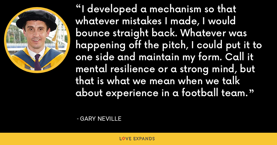 I developed a mechanism so that whatever mistakes I made, I would bounce straight back. Whatever was happening off the pitch, I could put it to one side and maintain my form. Call it mental resilience or a strong mind, but that is what we mean when we talk about experience in a football team. - Gary Neville