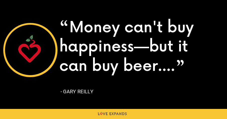 Money can't buy happiness—but it can buy beer. - Gary Reilly