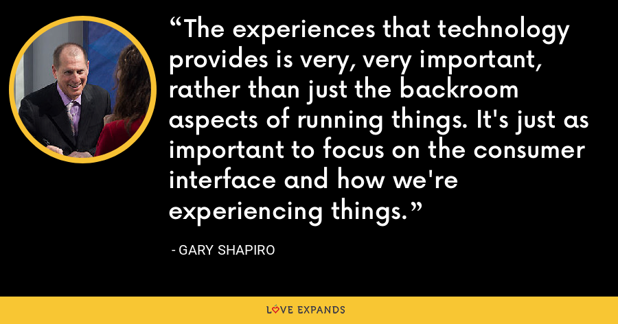 The experiences that technology provides is very, very important, rather than just the backroom aspects of running things. It's just as important to focus on the consumer interface and how we're experiencing things. - Gary Shapiro