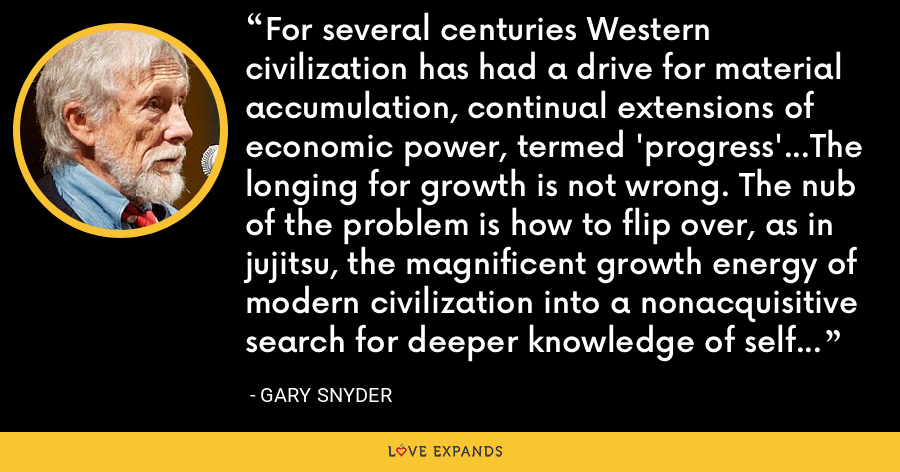 For several centuries Western civilization has had a drive for material accumulation, continual extensions of economic power, termed 'progress'...The longing for growth is not wrong. The nub of the problem is how to flip over, as in jujitsu, the magnificent growth energy of modern civilization into a nonacquisitive search for deeper knowledge of self and nature. - Gary Snyder
