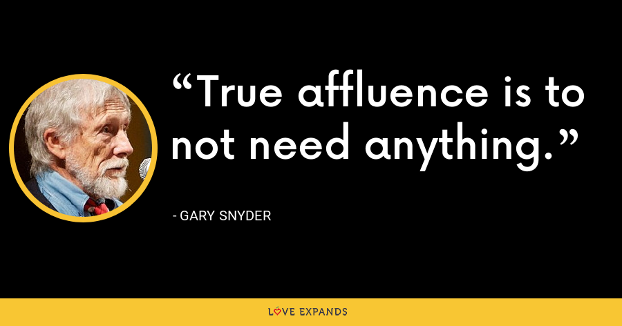 True affluence is to not need anything. - Gary Snyder