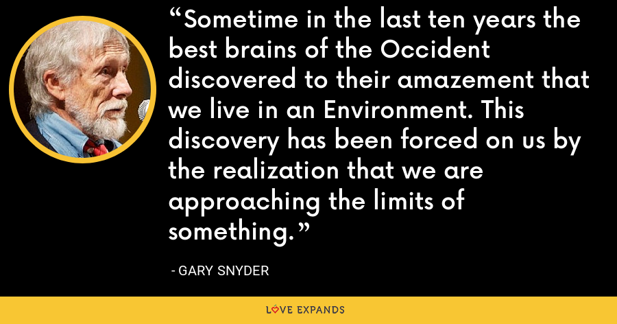 Sometime in the last ten years the best brains of the Occident discovered to their amazement that we live in an Environment. This discovery has been forced on us by the realization that we are approaching the limits of something. - Gary Snyder