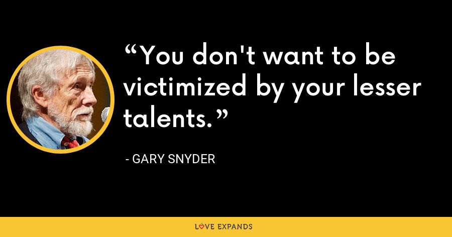 You don't want to be victimized by your lesser talents. - Gary Snyder