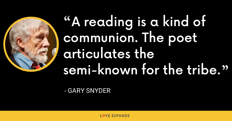 A reading is a kind of communion. The poet articulates the semi-known for the tribe. - Gary Snyder